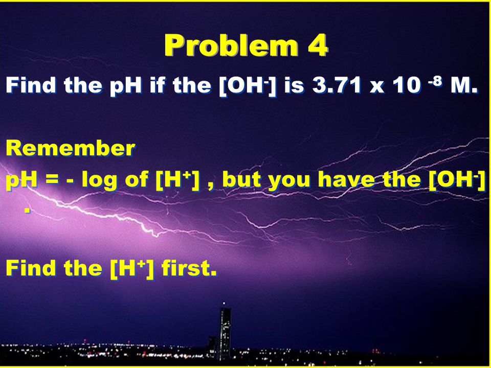 Problem 4 Find the pH if the [OH-] is 3.71 x 10 -8 M. Remember